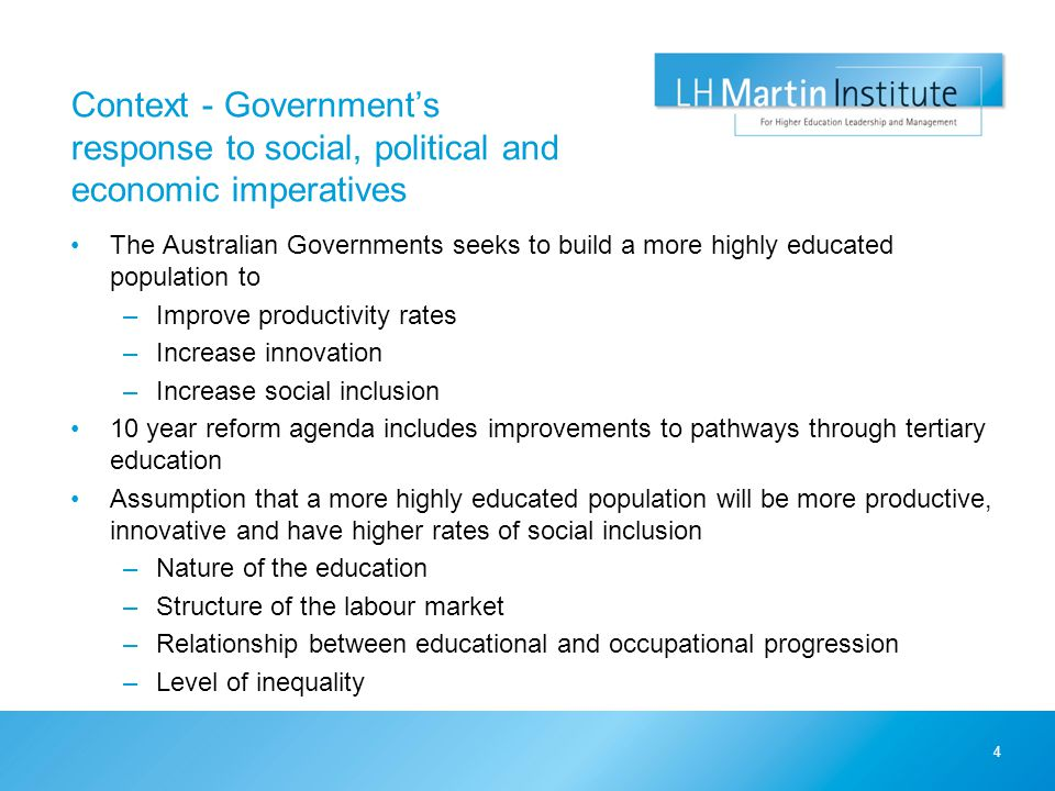 Context - Government's response to social, political and economic imperatives The Australian Governments seeks to build a more highly educated population to –Improve productivity rates –Increase innovation –Increase social inclusion 10 year reform agenda includes improvements to pathways through tertiary education Assumption that a more highly educated population will be more productive, innovative and have higher rates of social inclusion –Nature of the education –Structure of the labour market –Relationship between educational and occupational progression –Level of inequality 4