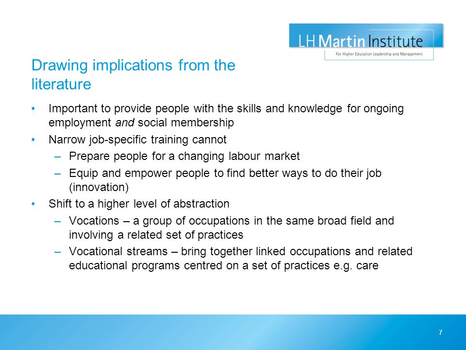 Drawing implications from the literature Important to provide people with the skills and knowledge for ongoing employment and social membership Narrow job-specific training cannot –Prepare people for a changing labour market –Equip and empower people to find better ways to do their job (innovation) Shift to a higher level of abstraction –Vocations – a group of occupations in the same broad field and involving a related set of practices –Vocational streams – bring together linked occupations and related educational programs centred on a set of practices e.g.