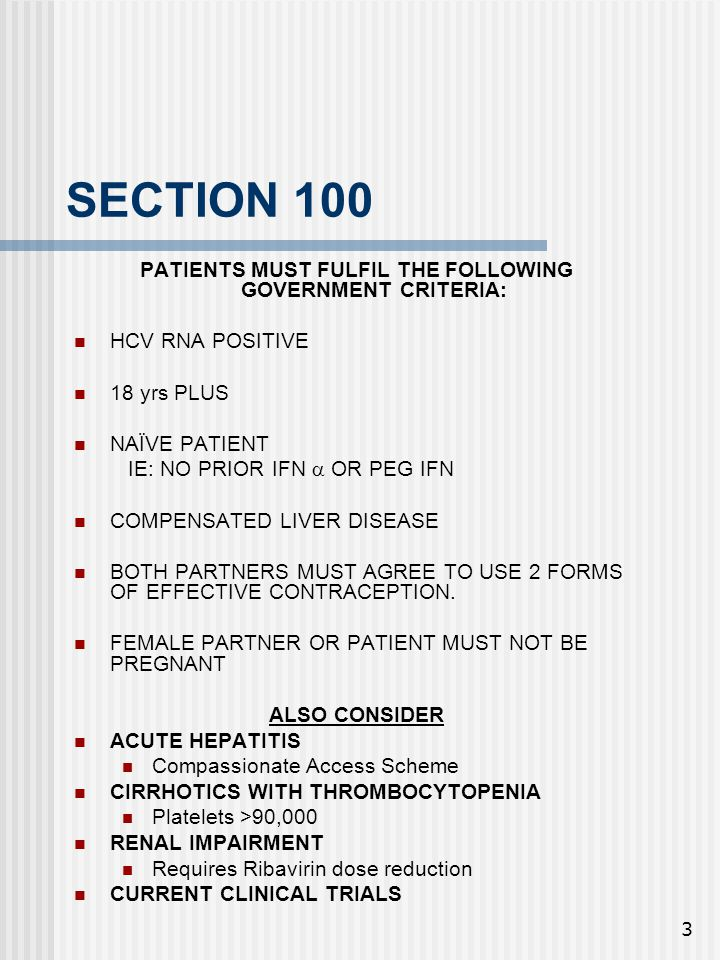 3 SECTION 100 PATIENTS MUST FULFIL THE FOLLOWING GOVERNMENT CRITERIA: HCV RNA POSITIVE 18 yrs PLUS NAÏVE PATIENT IE: NO PRIOR IFN  OR PEG IFN COMPENSATED LIVER DISEASE BOTH PARTNERS MUST AGREE TO USE 2 FORMS OF EFFECTIVE CONTRACEPTION.