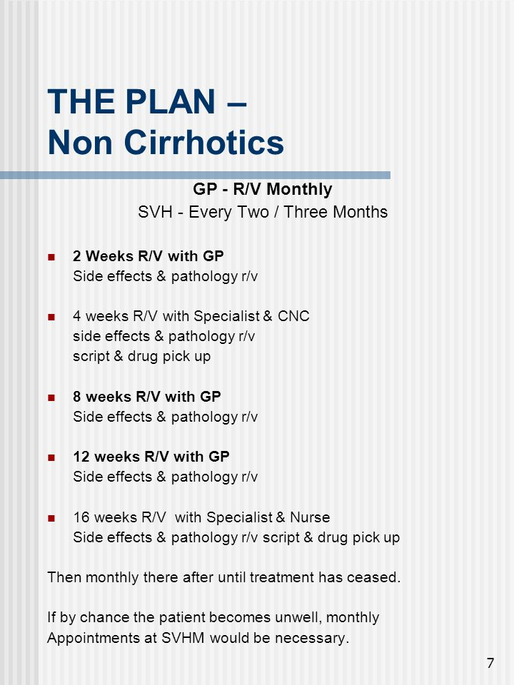 7 THE PLAN – Non Cirrhotics GP - R/V Monthly SVH - Every Two / Three Months 2 Weeks R/V with GP Side effects & pathology r/v 4 weeks R/V with Specialist & CNC side effects & pathology r/v script & drug pick up 8 weeks R/V with GP Side effects & pathology r/v 12 weeks R/V with GP Side effects & pathology r/v 16 weeks R/V with Specialist & Nurse Side effects & pathology r/v script & drug pick up Then monthly there after until treatment has ceased.
