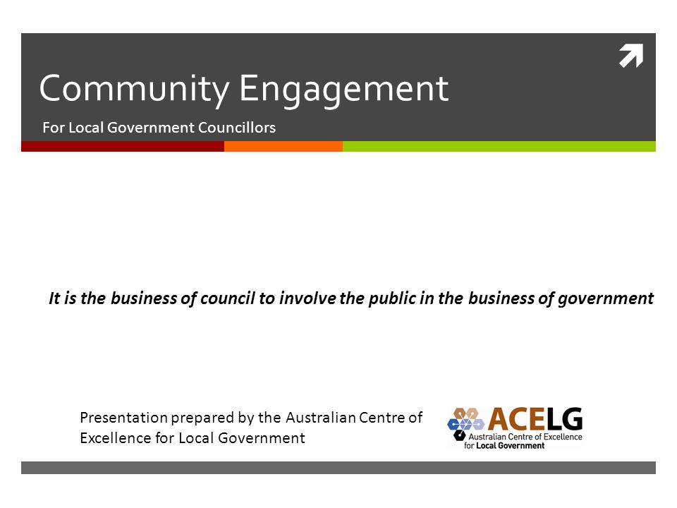  Community Engagement For Local Government Councillors It is the business of council to involve the public in the business of government Presentation prepared by the Australian Centre of Excellence for Local Government