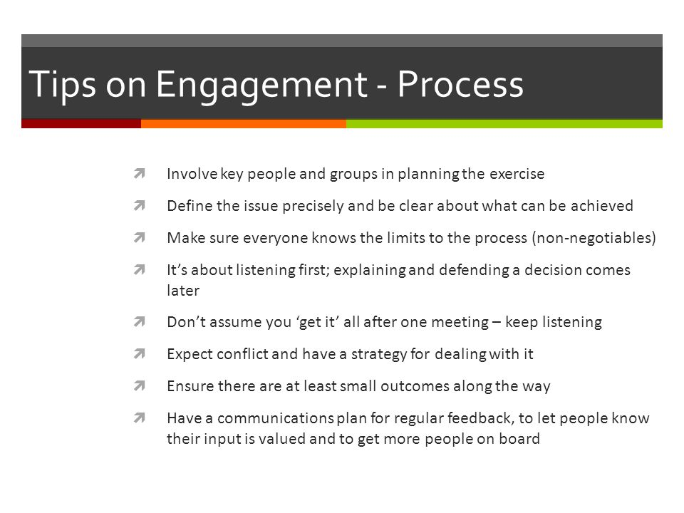 Tips on Engagement - Process  Involve key people and groups in planning the exercise  Define the issue precisely and be clear about what can be achieved  Make sure everyone knows the limits to the process (non-negotiables)  It's about listening first; explaining and defending a decision comes later  Don't assume you 'get it' all after one meeting – keep listening  Expect conflict and have a strategy for dealing with it  Ensure there are at least small outcomes along the way  Have a communications plan for regular feedback, to let people know their input is valued and to get more people on board