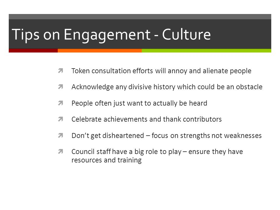Tips on Engagement - Culture  Token consultation efforts will annoy and alienate people  Acknowledge any divisive history which could be an obstacle  People often just want to actually be heard  Celebrate achievements and thank contributors  Don't get disheartened – focus on strengths not weaknesses  Council staff have a big role to play – ensure they have resources and training