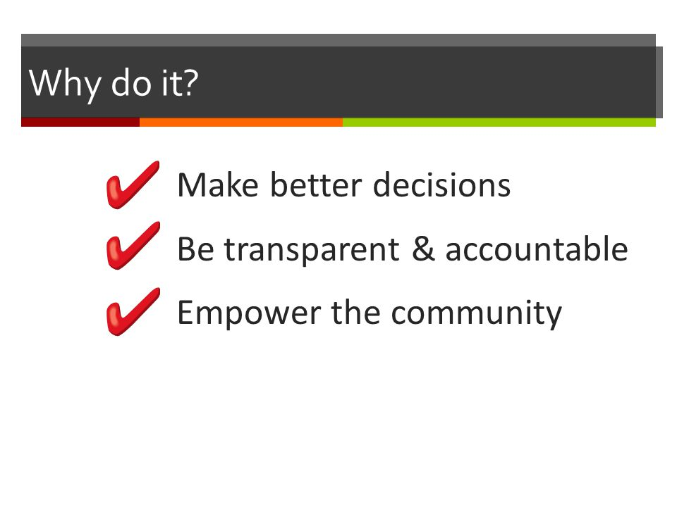 Why do it Make better decisions Be transparent & accountable Empower the community