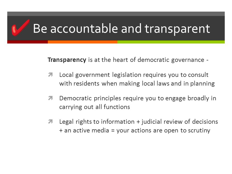 Be accountable and transparent Transparency is at the heart of democratic governance -  Local government legislation requires you to consult with residents when making local laws and in planning  Democratic principles require you to engage broadly in carrying out all functions  Legal rights to information + judicial review of decisions + an active media = your actions are open to scrutiny