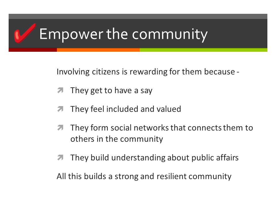 Empower the community Involving citizens is rewarding for them because -  They get to have a say  They feel included and valued  They form social networks that connects them to others in the community  They build understanding about public affairs All this builds a strong and resilient community