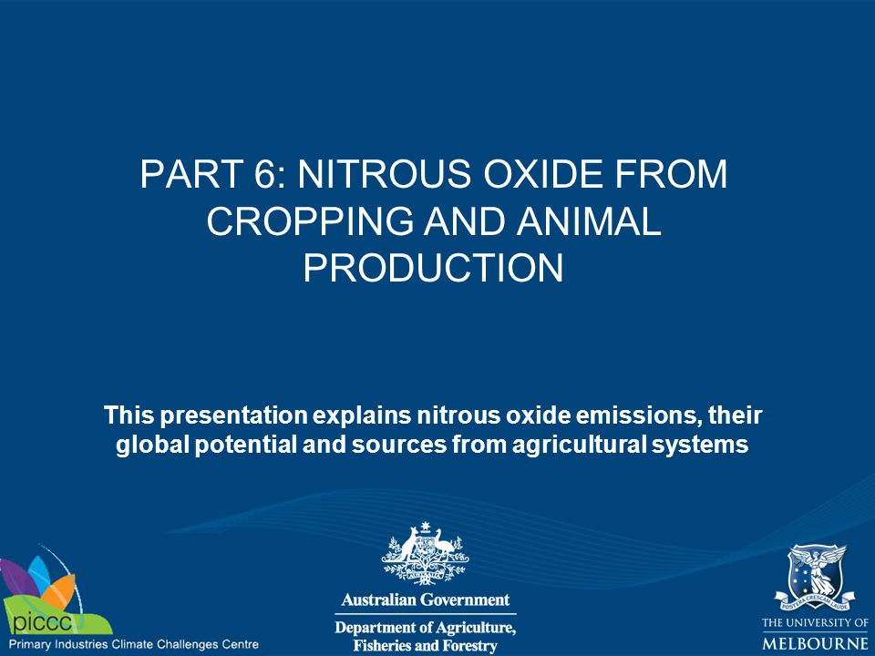 PART 6: NITROUS OXIDE FROM CROPPING AND ANIMAL PRODUCTION This presentation explains nitrous oxide emissions, their global potential and sources from agricultural systems