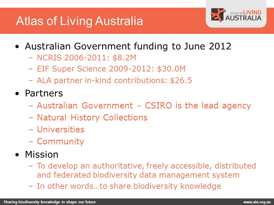Sharing biodiversity knowledge to shape our future www.ala.org.au Atlas of Living Australia Australian Government funding to June 2012 –NCRIS 2006-2011: $8.2M –EIF Super Science 2009-2012: $30.0M –ALA partner in-kind contributions: $26.5 Partners –Australian Government – CSIRO is the lead agency –Natural History Collections –Universities –Community Mission –To develop an authoritative, freely accessible, distributed and federated biodiversity data management system –In other words…to share biodiversity knowledge