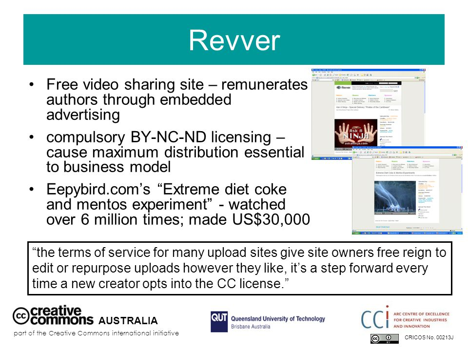 Revver Free video sharing site – remunerates authors through embedded advertising compulsory BY-NC-ND licensing – cause maximum distribution essential to business model Eepybird.com's Extreme diet coke and mentos experiment - watched over 6 million times; made US$30,000 AUSTRALIA part of the Creative Commons international initiative CRICOS No.