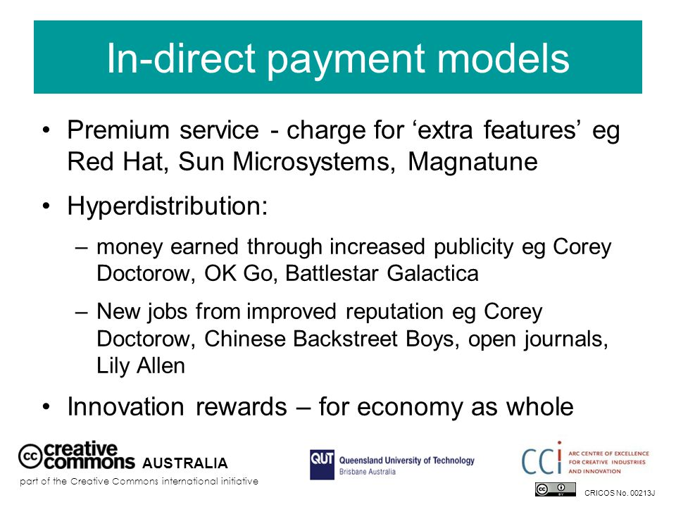 In-direct payment models Premium service - charge for 'extra features' eg Red Hat, Sun Microsystems, Magnatune Hyperdistribution: –money earned through increased publicity eg Corey Doctorow, OK Go, Battlestar Galactica –New jobs from improved reputation eg Corey Doctorow, Chinese Backstreet Boys, open journals, Lily Allen Innovation rewards – for economy as whole AUSTRALIA part of the Creative Commons international initiative CRICOS No.