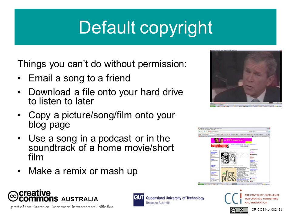 Default copyright Things you can't do without permission: Email a song to a friend Download a file onto your hard drive to listen to later Copy a picture/song/film onto your blog page Use a song in a podcast or in the soundtrack of a home movie/short film Make a remix or mash up AUSTRALIA part of the Creative Commons international initiative CRICOS No.