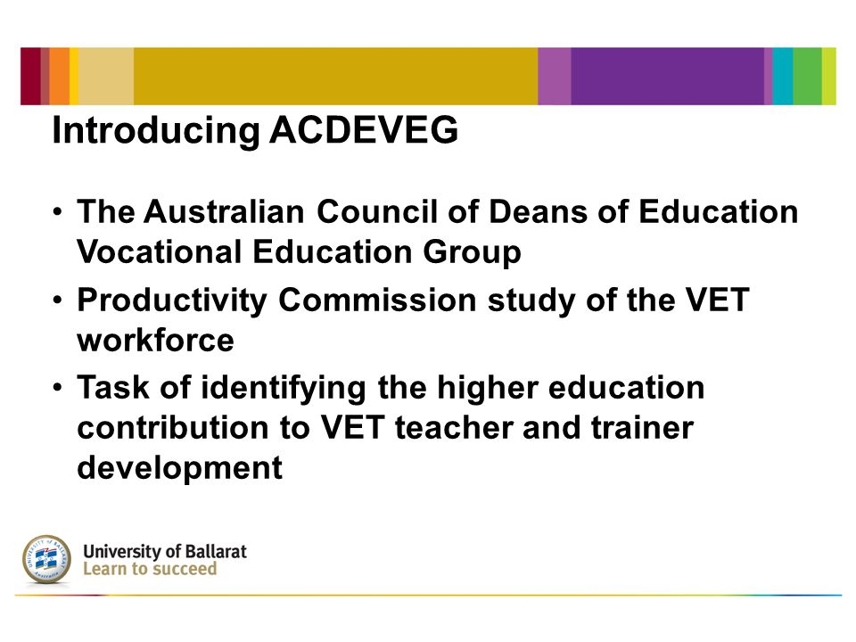 Introducing ACDEVEG The Australian Council of Deans of Education Vocational Education Group Productivity Commission study of the VET workforce Task of identifying the higher education contribution to VET teacher and trainer development