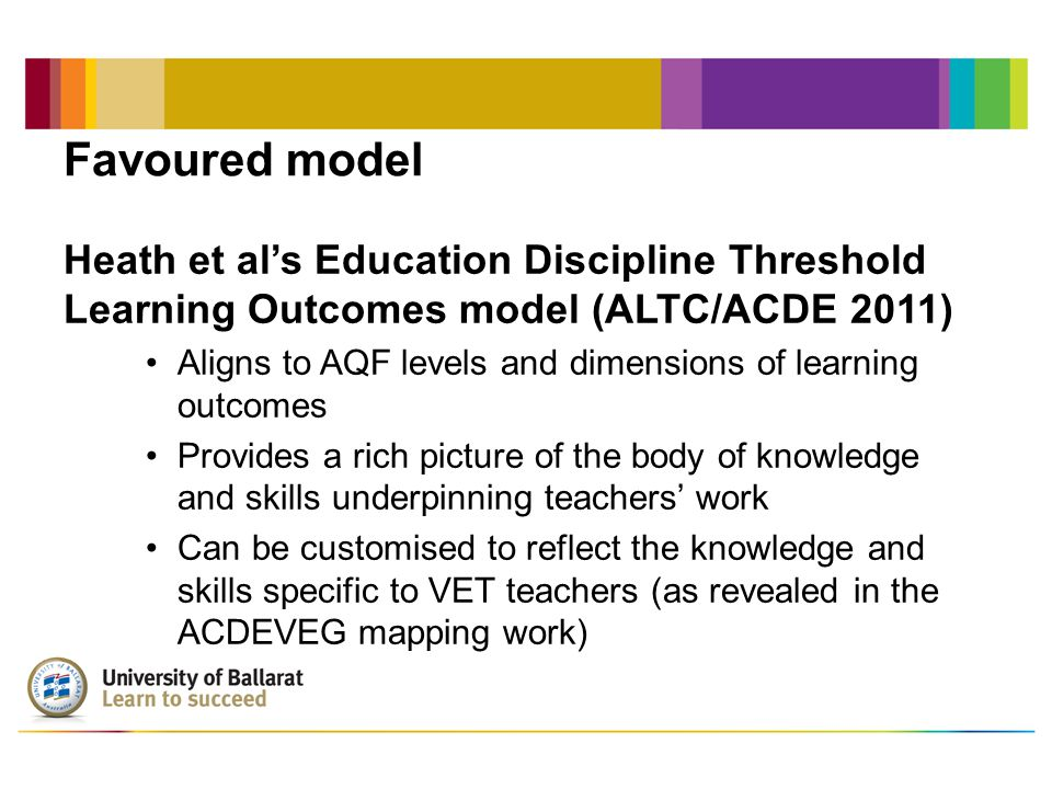 Favoured model Heath et al's Education Discipline Threshold Learning Outcomes model (ALTC/ACDE 2011) Aligns to AQF levels and dimensions of learning outcomes Provides a rich picture of the body of knowledge and skills underpinning teachers' work Can be customised to reflect the knowledge and skills specific to VET teachers (as revealed in the ACDEVEG mapping work)