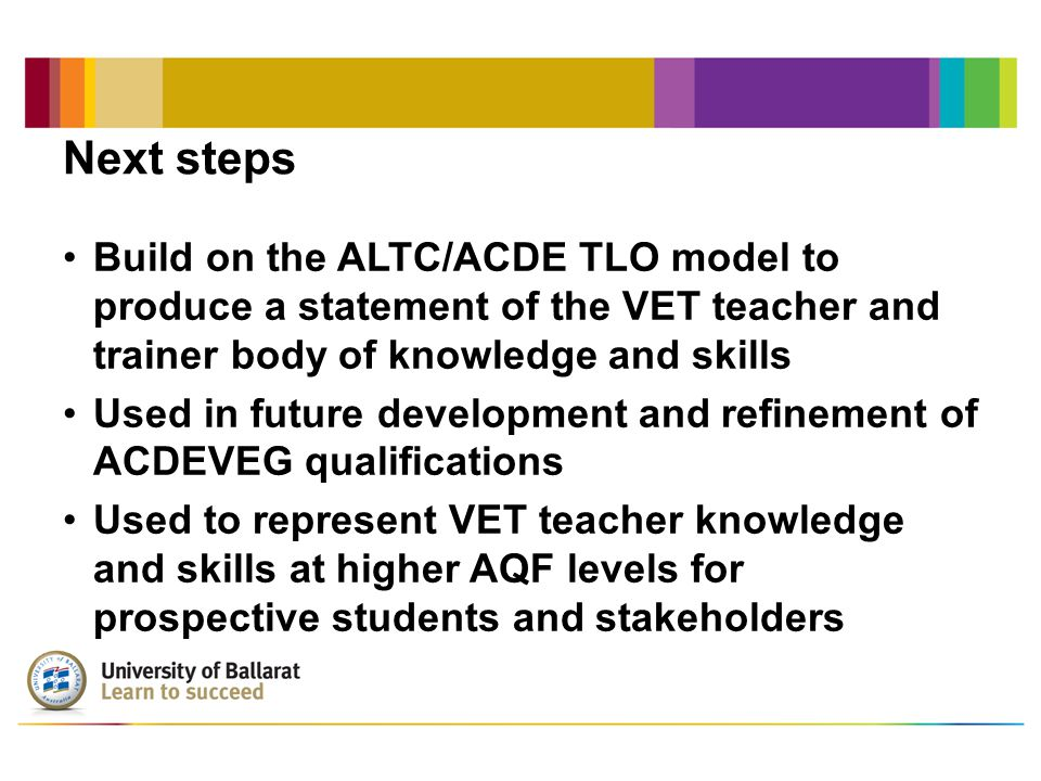 Next steps Build on the ALTC/ACDE TLO model to produce a statement of the VET teacher and trainer body of knowledge and skills Used in future development and refinement of ACDEVEG qualifications Used to represent VET teacher knowledge and skills at higher AQF levels for prospective students and stakeholders