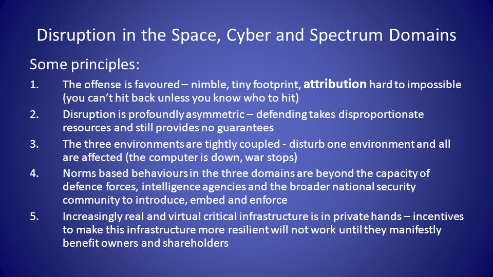 Disruption in the Space, Cyber and Spectrum Domains Some principles: 1.The offense is favoured – nimble, tiny footprint, attribution hard to impossible (you can't hit back unless you know who to hit) 2.Disruption is profoundly asymmetric – defending takes disproportionate resources and still provides no guarantees 3.The three environments are tightly coupled - disturb one environment and all are affected (the computer is down, war stops) 4.Norms based behaviours in the three domains are beyond the capacity of defence forces, intelligence agencies and the broader national security community to introduce, embed and enforce 5.Increasingly real and virtual critical infrastructure is in private hands – incentives to make this infrastructure more resilient will not work until they manifestly benefit owners and shareholders
