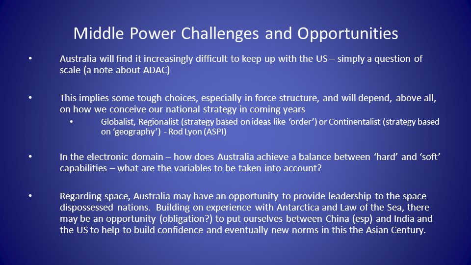Middle Power Challenges and Opportunities Australia will find it increasingly difficult to keep up with the US – simply a question of scale (a note about ADAC) This implies some tough choices, especially in force structure, and will depend, above all, on how we conceive our national strategy in coming years Globalist, Regionalist (strategy based on ideas like 'order') or Continentalist (strategy based on 'geography') - Rod Lyon (ASPI) In the electronic domain – how does Australia achieve a balance between 'hard' and 'soft' capabilities – what are the variables to be taken into account.