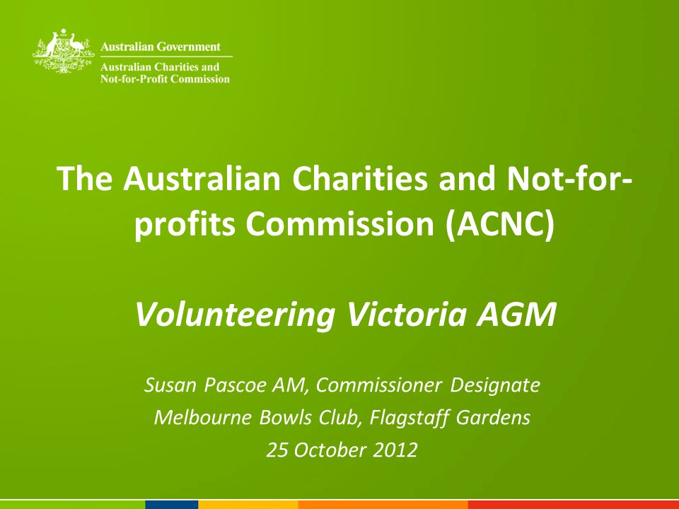 The Australian Charities and Not-for- profits Commission (ACNC) Volunteering Victoria AGM Susan Pascoe AM, Commissioner Designate Melbourne Bowls Club, Flagstaff Gardens 25 October 2012