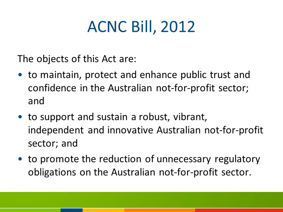 ACNC Bill, 2012 The objects of this Act are: to maintain, protect and enhance public trust and confidence in the Australian not-for-profit sector; and to support and sustain a robust, vibrant, independent and innovative Australian not-for-profit sector; and to promote the reduction of unnecessary regulatory obligations on the Australian not-for-profit sector.