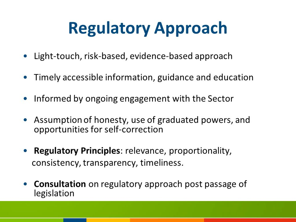 Regulatory Approach Light-touch, risk-based, evidence-based approach Timely accessible information, guidance and education Informed by ongoing engagement with the Sector Assumption of honesty, use of graduated powers, and opportunities for self-correction Regulatory Principles: relevance, proportionality, consistency, transparency, timeliness.