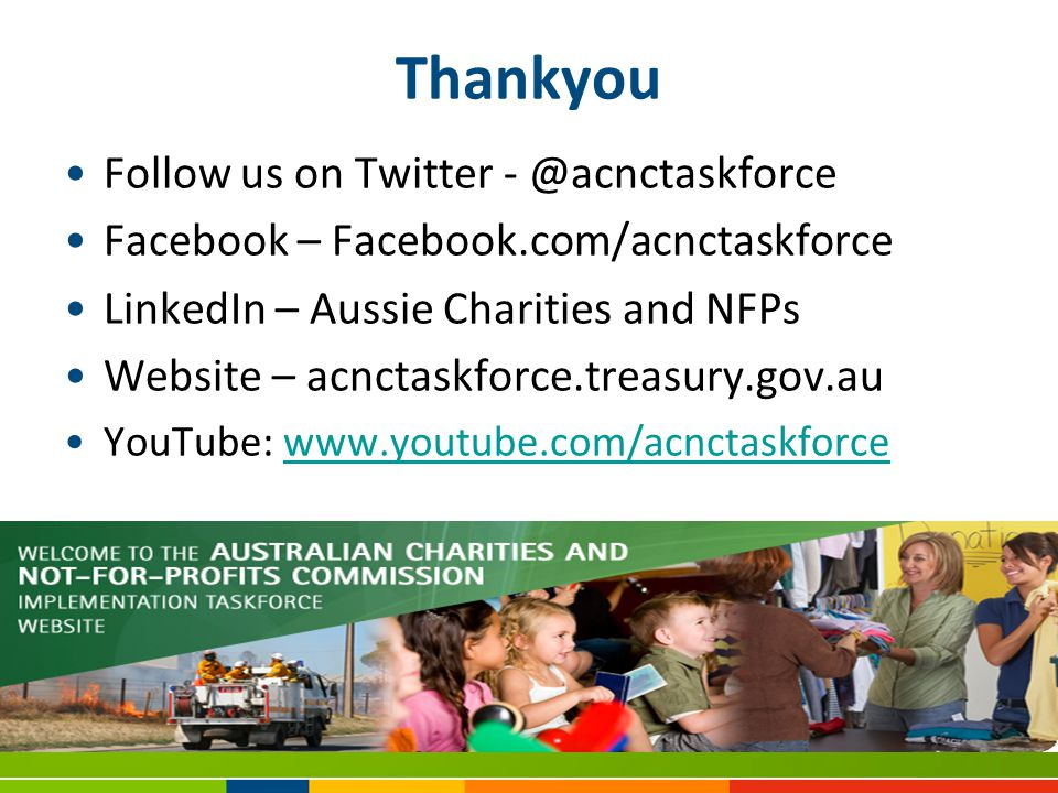 Thankyou Follow us on Twitter - @acnctaskforce Facebook – Facebook.com/acnctaskforce LinkedIn – Aussie Charities and NFPs Website – acnctaskforce.treasury.gov.au YouTube: www.youtube.com/acnctaskforcewww.youtube.com/acnctaskforce