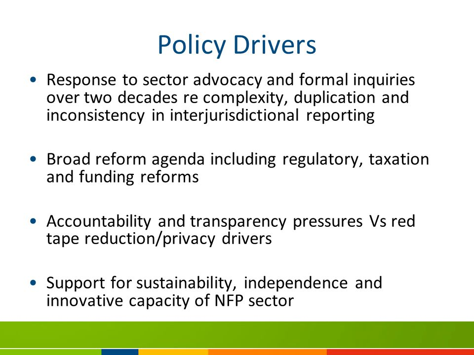 Policy Drivers Response to sector advocacy and formal inquiries over two decades re complexity, duplication and inconsistency in interjurisdictional reporting Broad reform agenda including regulatory, taxation and funding reforms Accountability and transparency pressures Vs red tape reduction/privacy drivers Support for sustainability, independence and innovative capacity of NFP sector