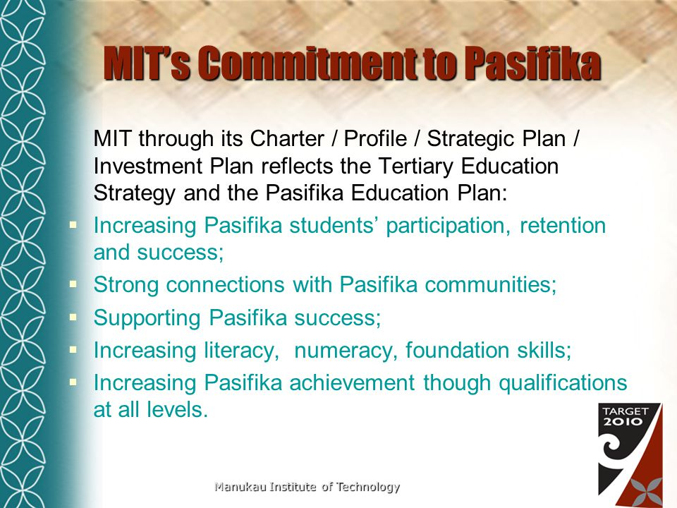 Manukau Institute of Technology MIT's Commitment to Pasifika MIT through its Charter / Profile / Strategic Plan / Investment Plan reflects the Tertiary Education Strategy and the Pasifika Education Plan:  Increasing Pasifika students' participation, retention and success;  Strong connections with Pasifika communities;  Supporting Pasifika success;  Increasing literacy, numeracy, foundation skills;  Increasing Pasifika achievement though qualifications at all levels.