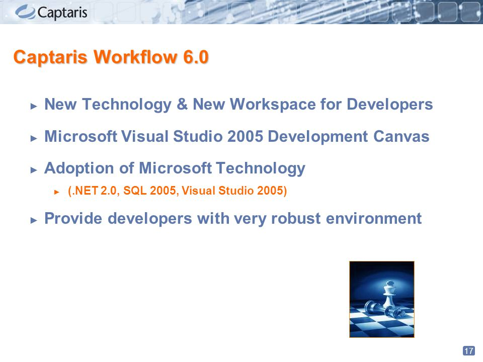 17 Captaris Workflow 6.0 ► New Technology & New Workspace for Developers ► Microsoft Visual Studio 2005 Development Canvas ► Adoption of Microsoft Technology ► (.NET 2.0, SQL 2005, Visual Studio 2005) ► Provide developers with very robust environment