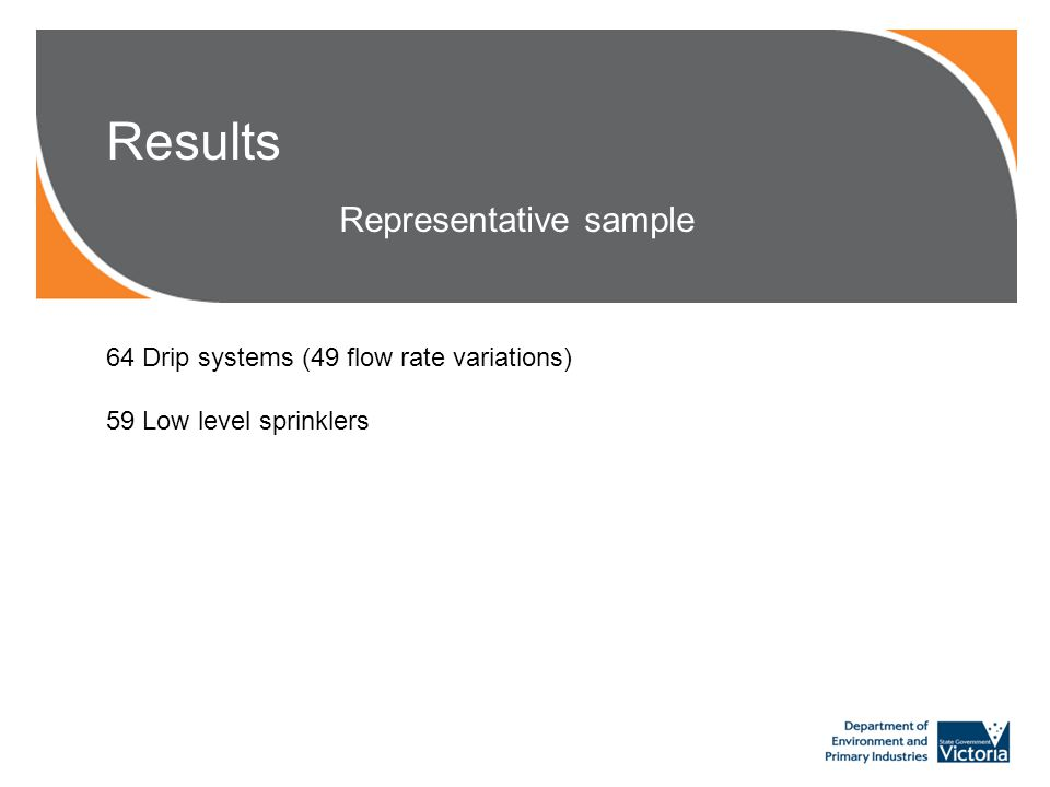 Results Representative sample 64 Drip systems (49 flow rate variations) 59 Low level sprinklers