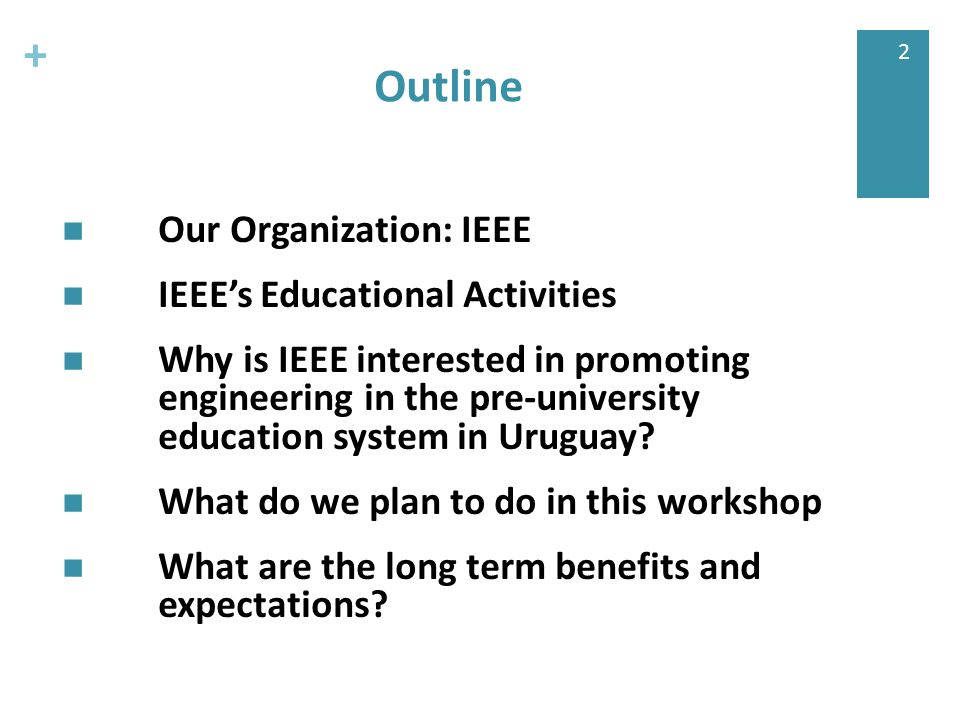 + 2 Outline Our Organization: IEEE IEEE's Educational Activities Why is IEEE interested in promoting engineering in the pre-university education system in Uruguay.