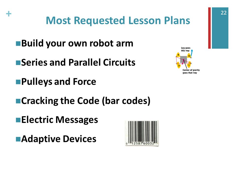 + 22 Most Requested Lesson Plans Build your own robot arm Series and Parallel Circuits Pulleys and Force Cracking the Code (bar codes) Electric Messages Adaptive Devices