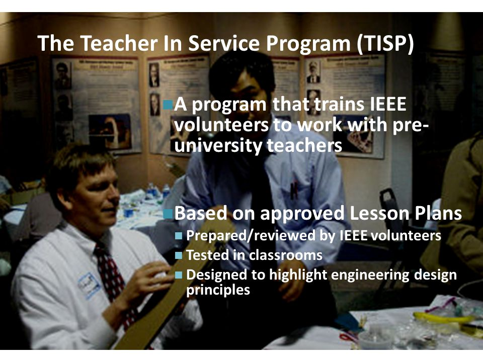 + 28 The Teacher In Service Program (TISP) A program that trains IEEE volunteers to work with pre- university teachers Based on approved Lesson Plans Prepared/reviewed by IEEE volunteers Tested in classrooms Designed to highlight engineering design principles