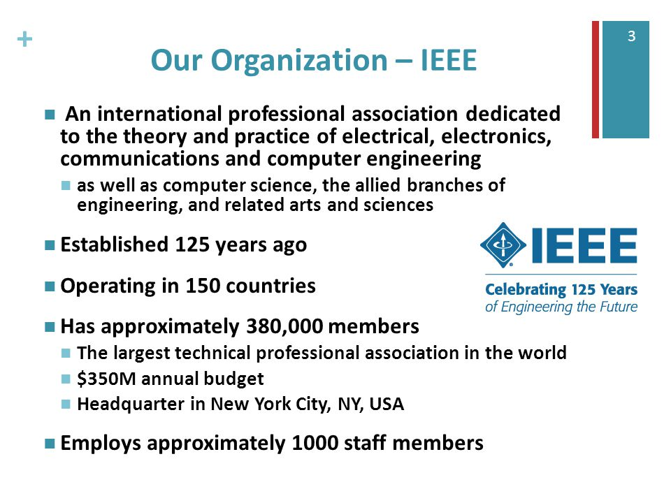 + 3 Our Organization – IEEE An international professional association dedicated to the theory and practice of electrical, electronics, communications and computer engineering as well as computer science, the allied branches of engineering, and related arts and sciences Established 125 years ago Operating in 150 countries Has approximately 380,000 members The largest technical professional association in the world $350M annual budget Headquarter in New York City, NY, USA Employs approximately 1000 staff members
