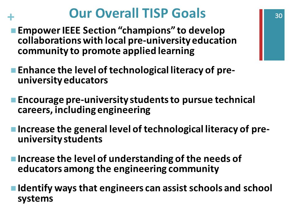 + 30 Our Overall TISP Goals Empower IEEE Section champions to develop collaborations with local pre-university education community to promote applied learning Enhance the level of technological literacy of pre- university educators Encourage pre-university students to pursue technical careers, including engineering Increase the general level of technological literacy of pre- university students Increase the level of understanding of the needs of educators among the engineering community Identify ways that engineers can assist schools and school systems