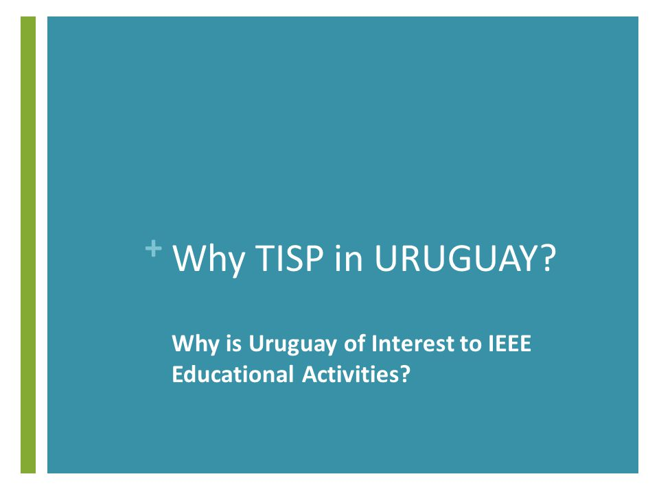 + Why TISP in URUGUAY Why is Uruguay of Interest to IEEE Educational Activities