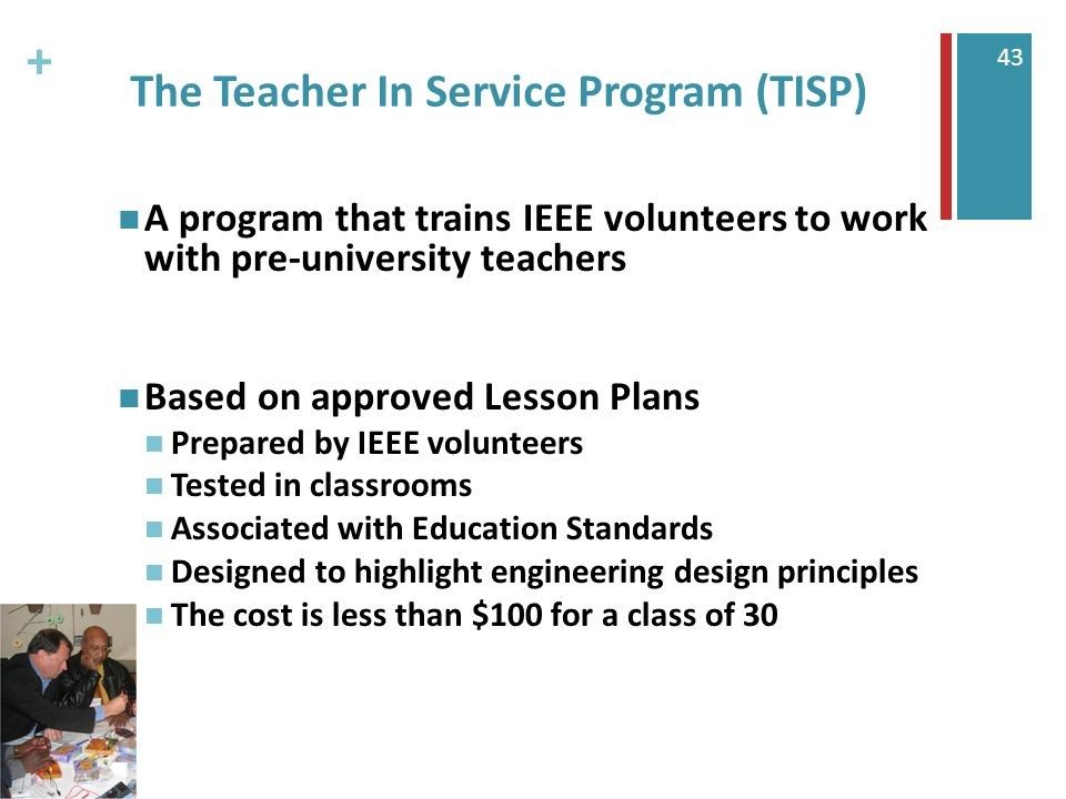 + 43 The Teacher In Service Program (TISP) A program that trains IEEE volunteers to work with pre-university teachers Based on approved Lesson Plans Prepared by IEEE volunteers Tested in classrooms Associated with Education Standards Designed to highlight engineering design principles The cost is less than $100 for a class of 30