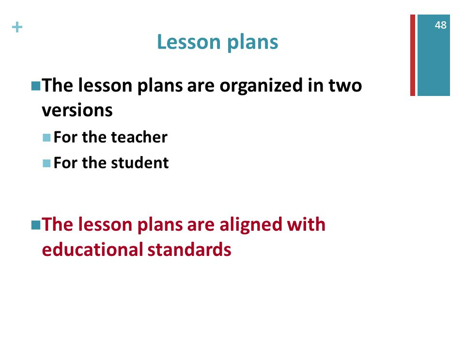 + 48 Lesson plans The lesson plans are organized in two versions For the teacher For the student The lesson plans are aligned with educational standards