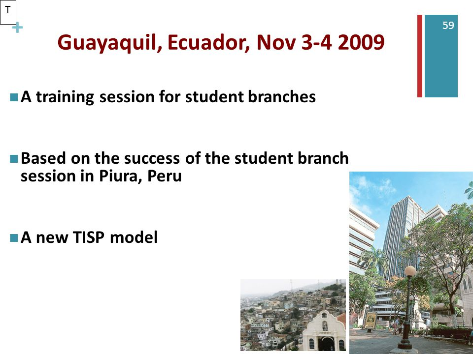 + 59 Guayaquil, Ecuador, Nov 3-4 2009 A training session for student branches Based on the success of the student branch session in Piura, Peru A new TISP model T