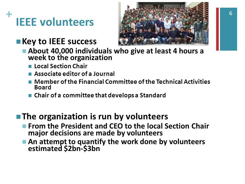 + 6 IEEE volunteers Key to IEEE success About 40,000 individuals who give at least 4 hours a week to the organization Local Section Chair Associate editor of a Journal Member of the Financial Committee of the Technical Activities Board Chair of a committee that develops a Standard The organization is run by volunteers From the President and CEO to the local Section Chair major decisions are made by volunteers An attempt to quantify the work done by volunteers estimated $2bn-$3bn