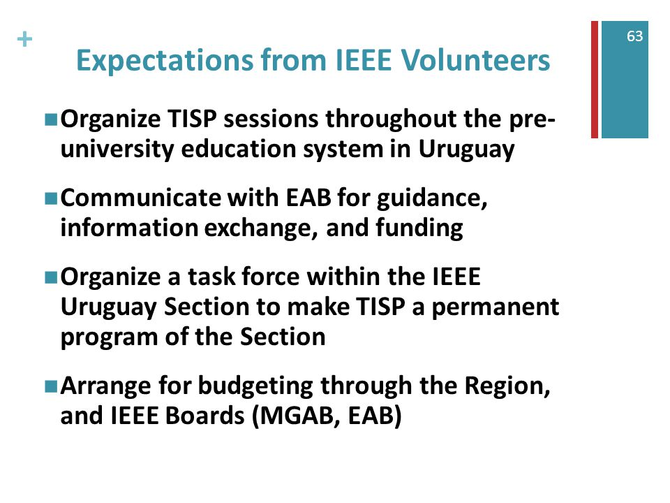 + 63 Expectations from IEEE Volunteers Organize TISP sessions throughout the pre- university education system in Uruguay Communicate with EAB for guidance, information exchange, and funding Organize a task force within the IEEE Uruguay Section to make TISP a permanent program of the Section Arrange for budgeting through the Region, and IEEE Boards (MGAB, EAB)