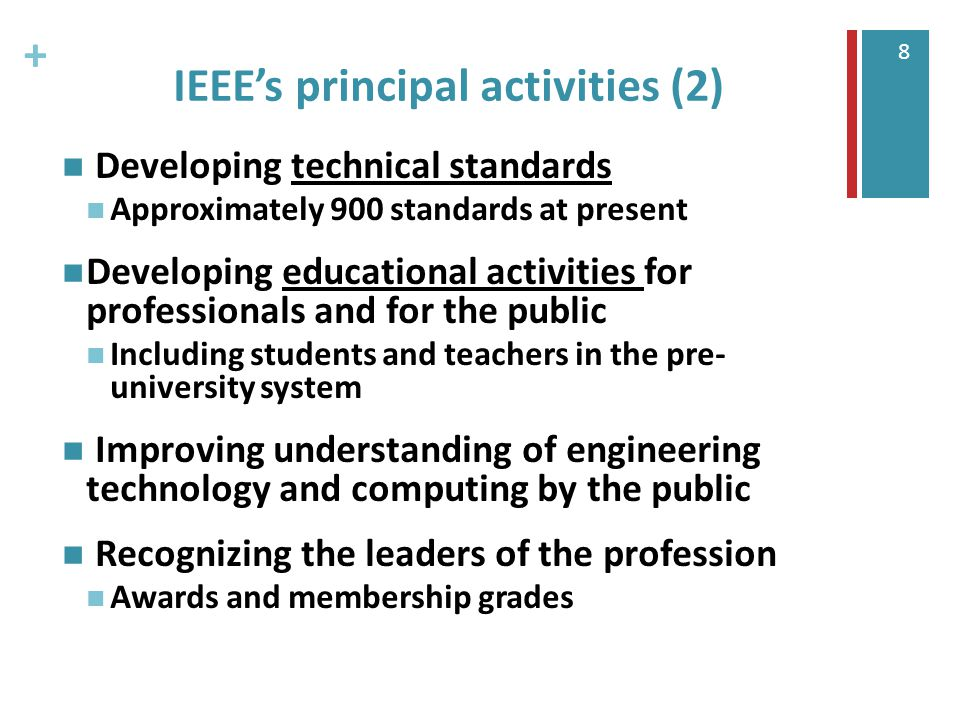 + 8 IEEE's principal activities (2) Developing technical standards Approximately 900 standards at present Developing educational activities for professionals and for the public Including students and teachers in the pre- university system Improving understanding of engineering technology and computing by the public Recognizing the leaders of the profession Awards and membership grades
