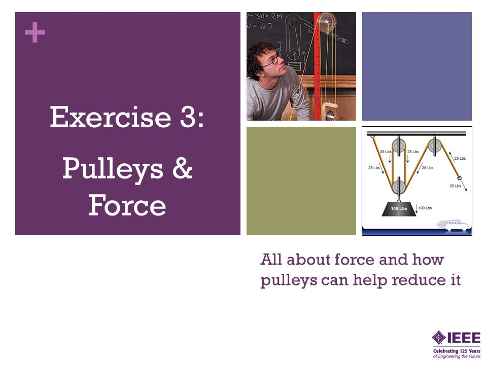 + All about force and how pulleys can help reduce it Exercise 3: Pulleys & Force