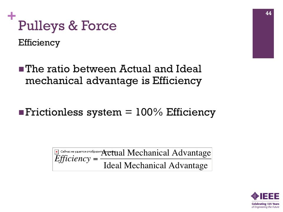 + The ratio between Actual and Ideal mechanical advantage is Efficiency Frictionless system = 100% Efficiency 44 Pulleys & Force Efficiency