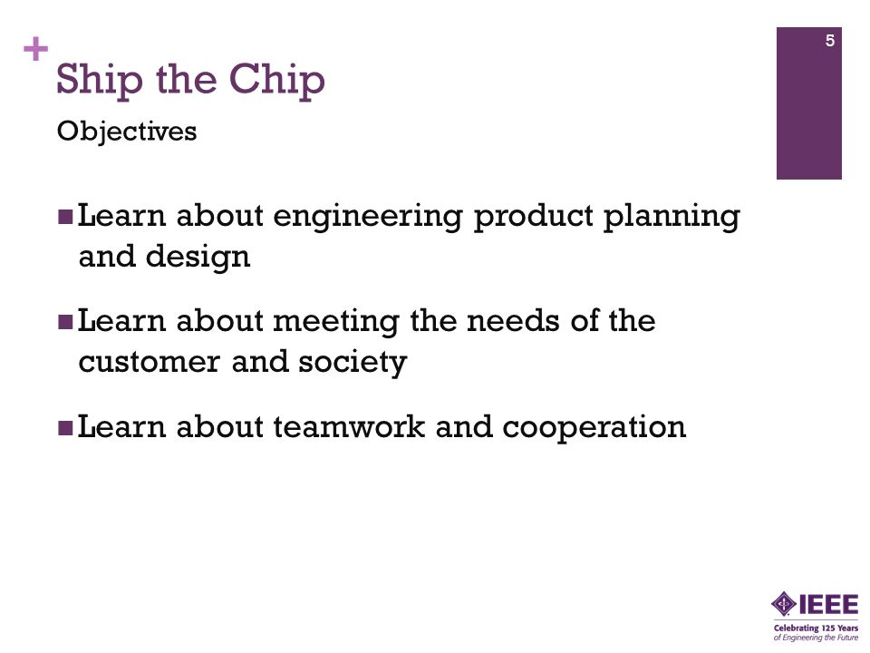 + Ship the Chip Learn about engineering product planning and design Learn about meeting the needs of the customer and society Learn about teamwork and cooperation Objectives 5