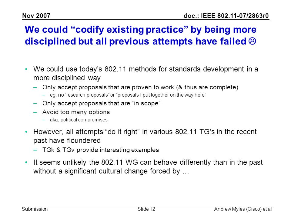 doc.: IEEE 802.11-07/2863r0 Submission Nov 2007 Andrew Myles (Cisco) et alSlide 12 We could codify existing practice by being more disciplined but all previous attempts have failed  We could use today's 802.11 methods for standards development in a more disciplined way –Only accept proposals that are proven to work (& thus are complete) –eg, no research proposals or proposals I put together on the way here –Only accept proposals that are in scope –Avoid too many options –aka, political compromises However, all attempts do it right in various 802.11 TG's in the recent past have floundered –TGk & TGv provide interesting examples It seems unlikely the 802.11 WG can behave differently than in the past without a significant cultural change forced by …