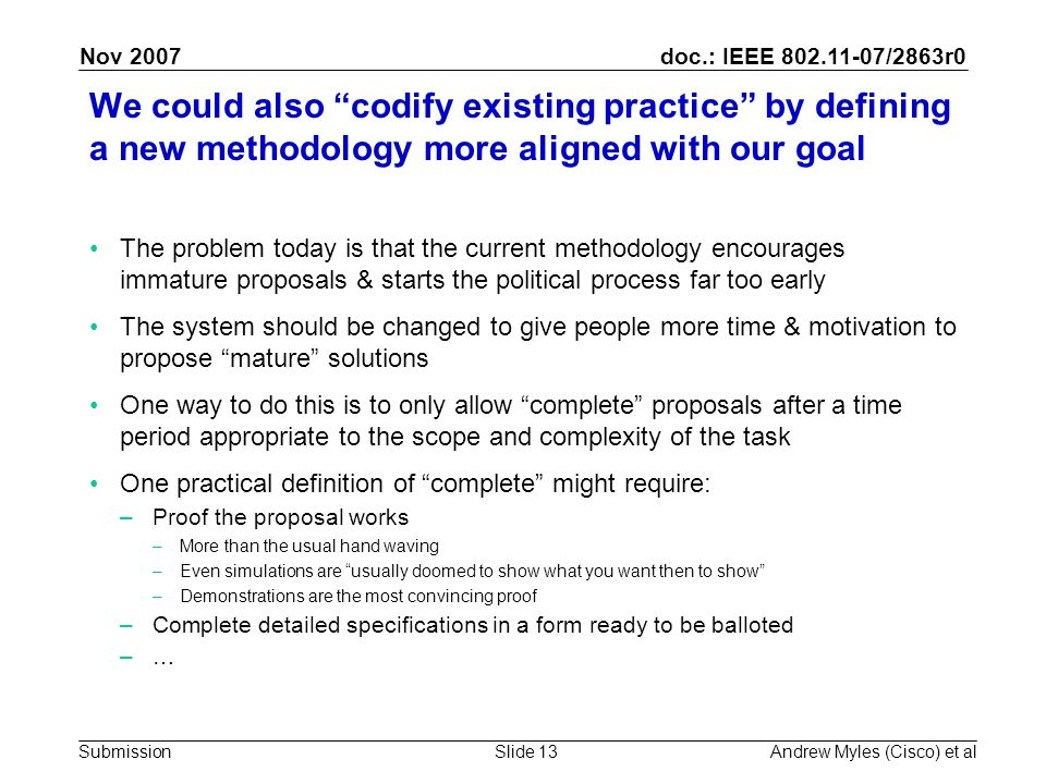 doc.: IEEE 802.11-07/2863r0 Submission Nov 2007 Andrew Myles (Cisco) et alSlide 13 We could also codify existing practice by defining a new methodology more aligned with our goal The problem today is that the current methodology encourages immature proposals & starts the political process far too early The system should be changed to give people more time & motivation to propose mature solutions One way to do this is to only allow complete proposals after a time period appropriate to the scope and complexity of the task One practical definition of complete might require: –Proof the proposal works –More than the usual hand waving –Even simulations are usually doomed to show what you want then to show –Demonstrations are the most convincing proof –Complete detailed specifications in a form ready to be balloted –…