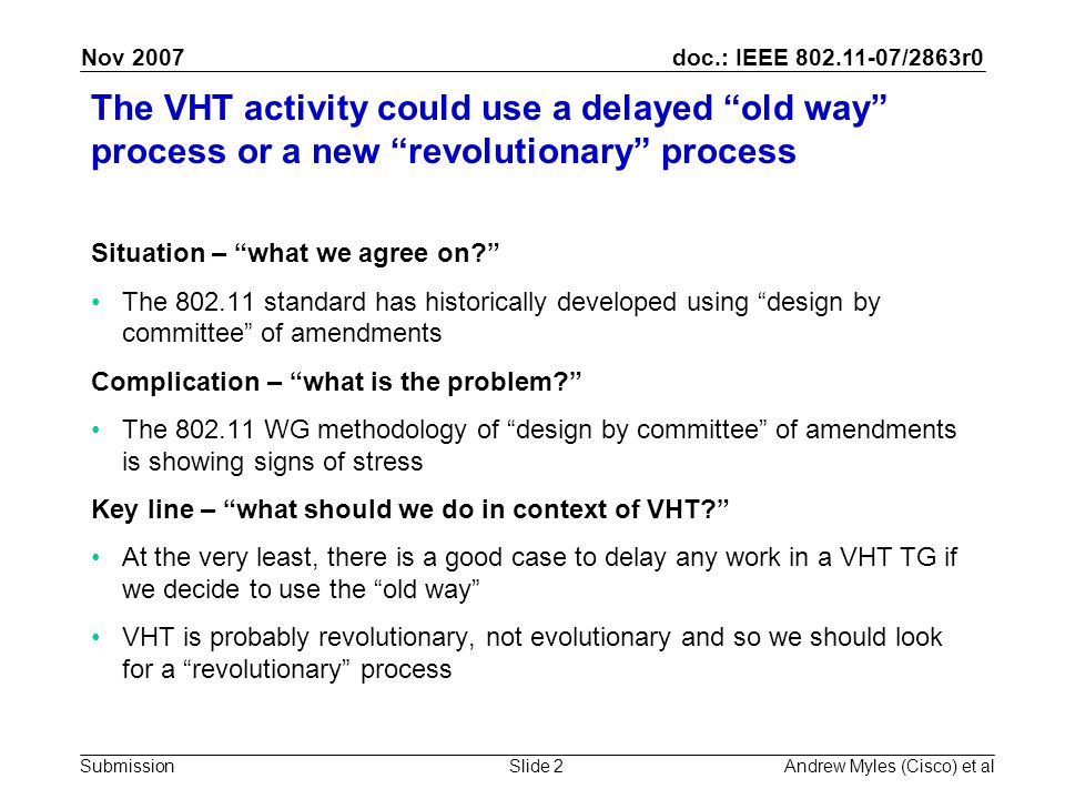 doc.: IEEE 802.11-07/2863r0 Submission Nov 2007 Andrew Myles (Cisco) et alSlide 2 The VHT activity could use a delayed old way process or a new revolutionary process Situation – what we agree on The 802.11 standard has historically developed using design by committee of amendments Complication – what is the problem The 802.11 WG methodology of design by committee of amendments is showing signs of stress Key line – what should we do in context of VHT At the very least, there is a good case to delay any work in a VHT TG if we decide to use the old way VHT is probably revolutionary, not evolutionary and so we should look for a revolutionary process