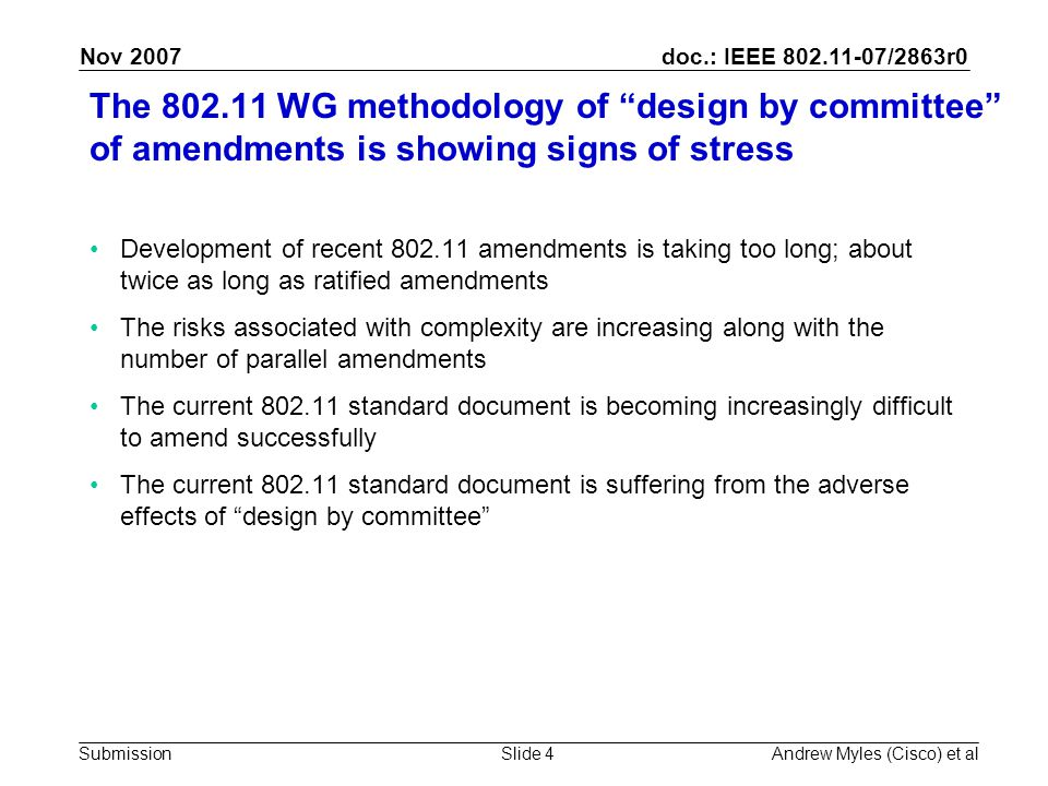 doc.: IEEE 802.11-07/2863r0 Submission Nov 2007 Andrew Myles (Cisco) et alSlide 4 The 802.11 WG methodology of design by committee of amendments is showing signs of stress Development of recent 802.11 amendments is taking too long; about twice as long as ratified amendments The risks associated with complexity are increasing along with the number of parallel amendments The current 802.11 standard document is becoming increasingly difficult to amend successfully The current 802.11 standard document is suffering from the adverse effects of design by committee