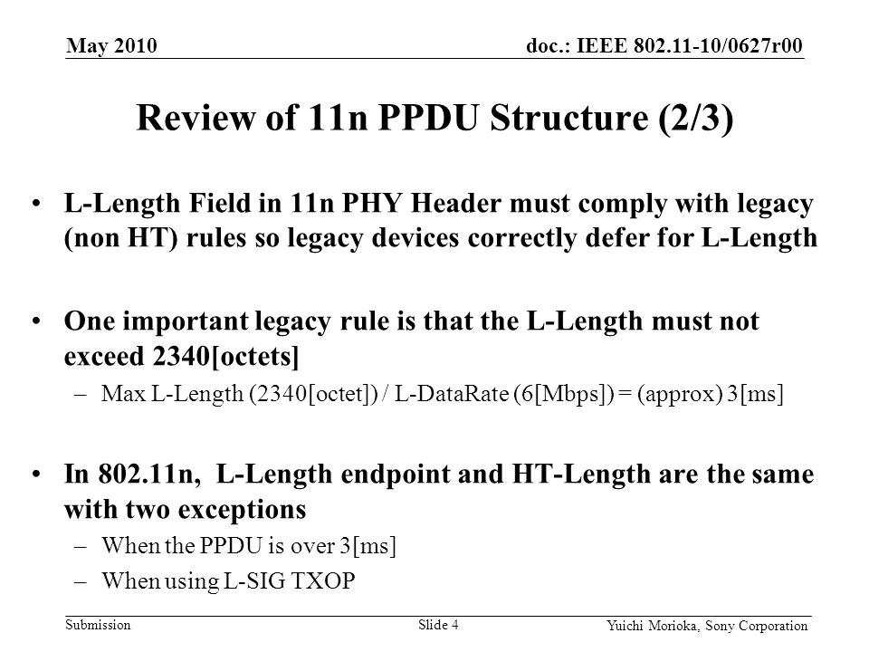 doc.: IEEE 802.11-10/0627r00 Submission Yuichi Morioka, Sony Corporation L-Length Field in 11n PHY Header must comply with legacy (non HT) rules so legacy devices correctly defer for L-Length One important legacy rule is that the L-Length must not exceed 2340[octets] –Max L-Length (2340[octet]) / L-DataRate (6[Mbps]) = (approx) 3[ms] In 802.11n, L-Length endpoint and HT-Length are the same with two exceptions –When the PPDU is over 3[ms] –When using L-SIG TXOP Review of 11n PPDU Structure (2/3) May 2010 Slide 4