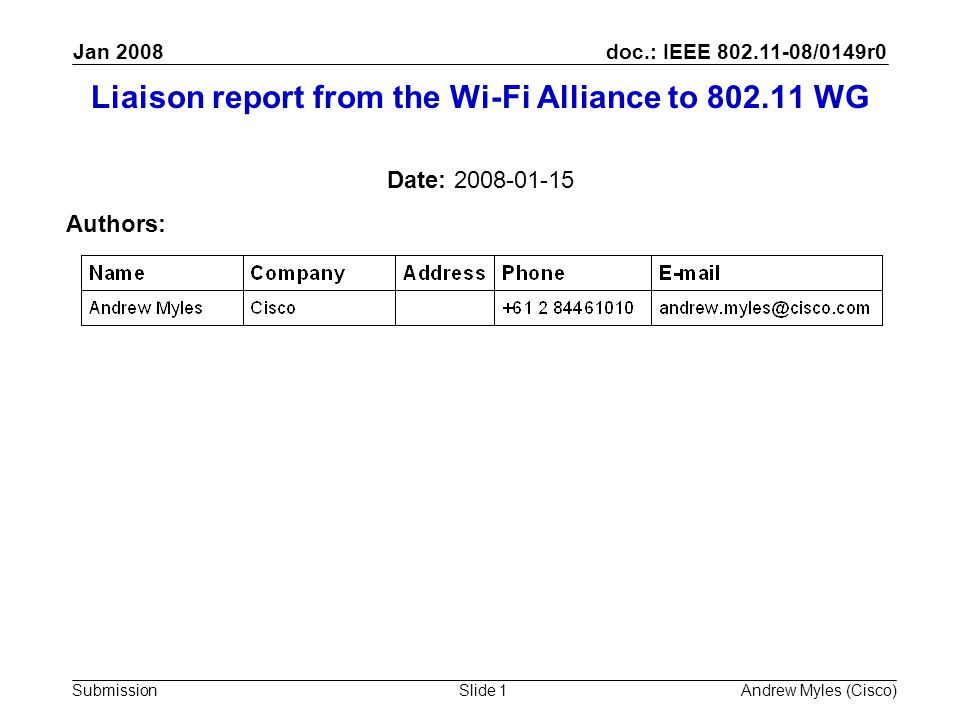 doc.: IEEE 802.11-08/0149r0 Submission Jan 2008 Andrew Myles (Cisco)Slide 1 Liaison report from the Wi-Fi Alliance to 802.11 WG Date: 2008-01-15 Authors: