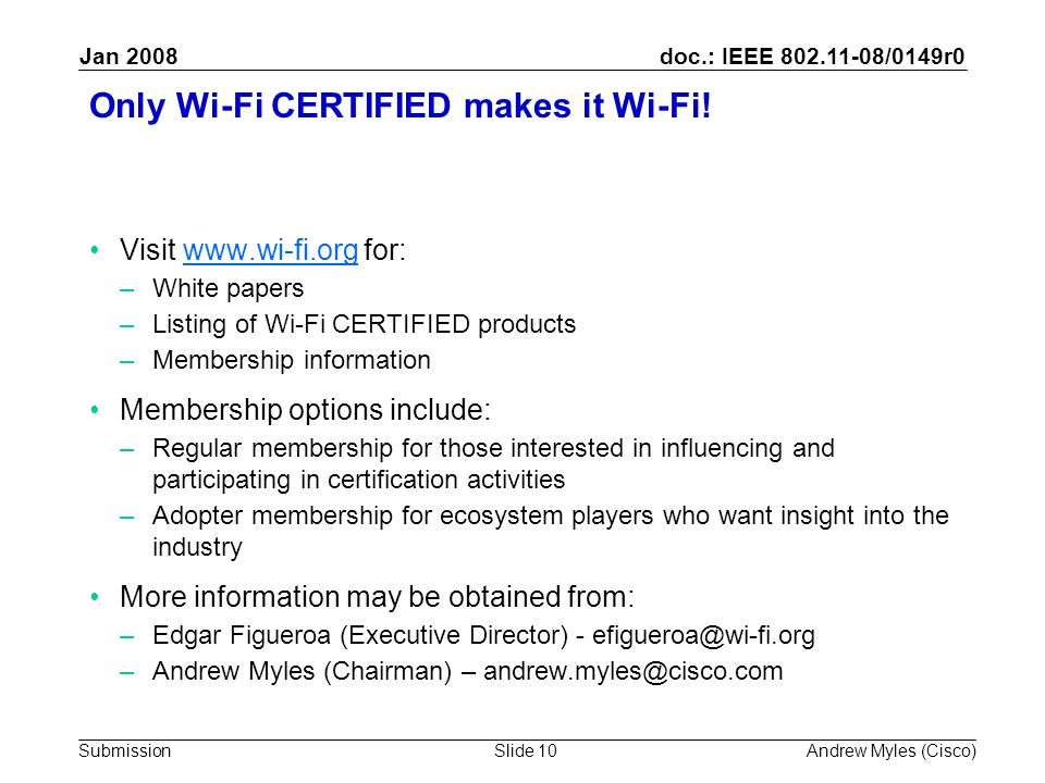 doc.: IEEE 802.11-08/0149r0 Submission Jan 2008 Andrew Myles (Cisco)Slide 10 Only Wi-Fi CERTIFIED makes it Wi-Fi.